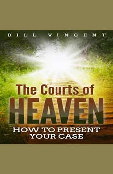 The Courts of Heaven: How to Present Your Case, Bill Vincent