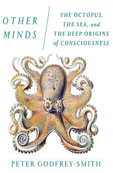 Other Minds: The Octopus, the Sea, and the Deep Origins of Consciousness The Octopus, the Sea, and the Deep Origins of Consciousness, Peter Godfrey-Smith