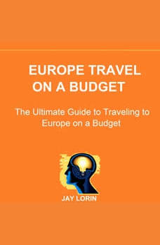 Europe Travel on a Budget: The Ultimate Guide to Traveling to Europe on a Budget , Jay Lorin