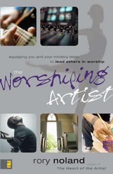 The Worshiping Artist: Equipping You and Your Ministry Team to Lead Others in Worship, Rory Noland