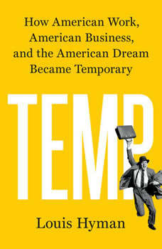 Temp: How American Work, American Business, and the American Dream Became Temporary, Louis Hyman