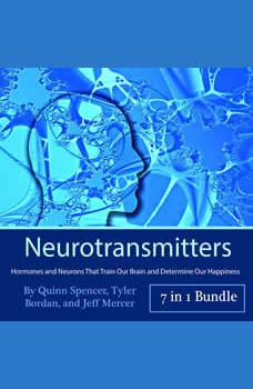 Neurotransmitters: Hormones and Neurons That Train Our Brain and Determine Our Happiness, Tyler Bordan