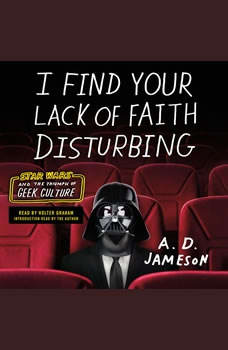 I Find Your Lack of Faith Disturbing: Star Wars and the Triumph of Geek Culture, A. D. Jameson