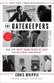 The Gatekeepers: How the White House Chiefs of Staff Define Every Presidency, Chris Whipple