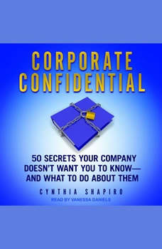 Corporate Confidential: 50 Secrets Your Company Doesn't Want You to Know - and What to Do About Them, Cynthia Shapiro