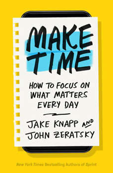 Make Time: How to Focus on What Matters Every Day, Jake Knapp