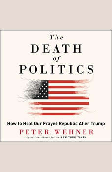 The Death of Politics: How to Heal Our Frayed Republic After Trump, Peter Wehner
