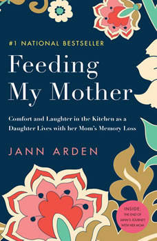 Feeding My Mother: Comfort and Laughter in the Kitchen as My Mom Lives with Memory Loss, Jann Arden