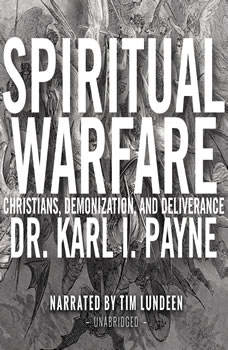 Spiritual Warfare: Christians, Demonization and Deliverance, Dr. Karl J. Payne