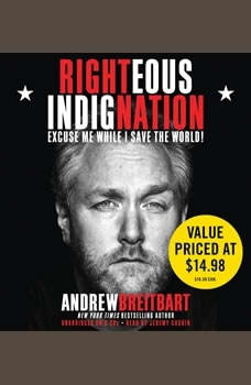 Righteous Indignation: Excuse Me While I Save the World Excuse Me While I Save the World, Andrew Breitbart