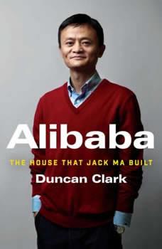 Alibaba: The House that Jack Ma Built The House that Jack Ma Built, Duncan Clark