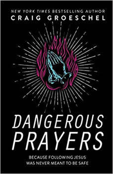 Dangerous Prayers: Because Following Jesus Was Never Meant to Be Safe, Craig Groeschel