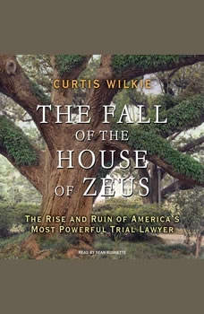 The Fall of the House of Zeus: The Rise and Ruin of America's Most Powerful Trial Lawyer, Curtis Wilkie