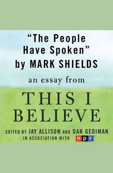 The People Have Spoken: A This I Believe Essay, Mark Shields