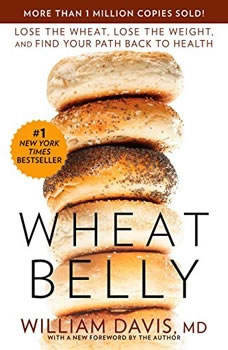 Wheat Belly: Lose the Wheat, Lose the Weight, and Find Your Path Back to Health, William Davis, MD