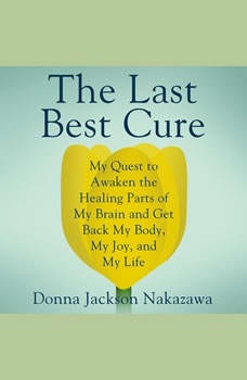 The Last Best Cure: My Quest to Awaken the Healing Parts of my Brain and Get Back My Body, My Joy, and My Life, Donna Jackson Nakazawa