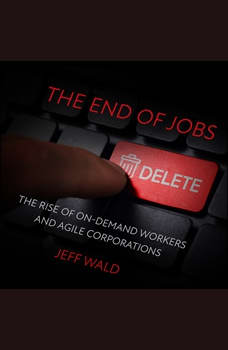 The End of Jobs: The Rise of On-Demand Workers and Agile Corporations, Jeff Wald