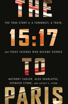 The 15:17 to Paris: The True Story of a Terrorist, a Train, and Three American Heroes, Anthony Sadler
