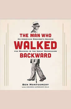 The Man Who Walked Backward: An American Dreamer's Search for Meaning in the Great Depression, Ben Montgomery
