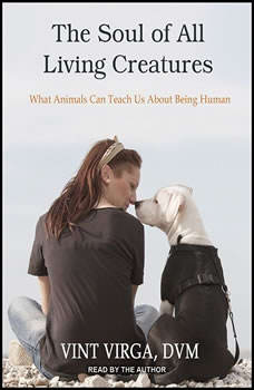 The Soul of All Living Creatures: What Animals Can Teach Us About Being Human, DVM Virga