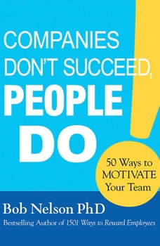 Companies Don't Succeed, People Do: 50 Ways to Motivate Your Team, Bob Nelson, PhD