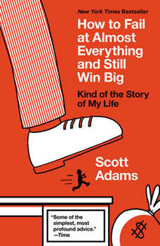 How to Fail at Almost Everything and Still Win Big: Kind of the Story of My Life, Scott Adams