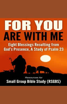 For You Are With Me: Eight Blessings Resulting from God's Presence, A Study of Psalm 23, Resources for Small Group Bible Study