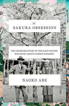 The Sakura Obsession: The Incredible Story of the Plant Hunter Who Saved Japan's Cherry Blossoms The Incredible Story of the Plant Hunter Who Saved Japan's Cherry Blossoms, Naoko Abe