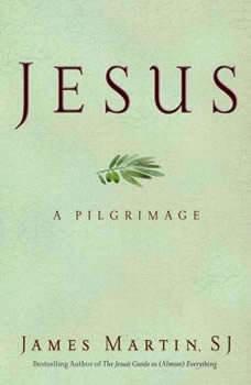 Jesus: A Pilgrimage A Pilgrimage, James Martin
