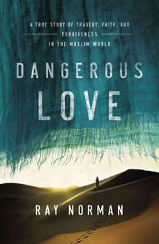 Dangerous Love: A True Story of Tragedy, Faith, and Forgiveness in the Muslim World, Ray Norman