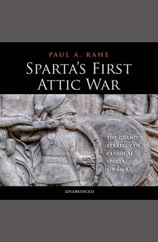 Sparta's First Attic War: The Grand Strategy of Classical Sparta, 478–446 BC, Paul A. Rahe