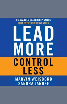 Lead More, Control Less: 8 Advanced Leadership Skills That Overturn Convention 8 Advanced Leadership Skills That Overturn Convention, Marvin R. Weisbord