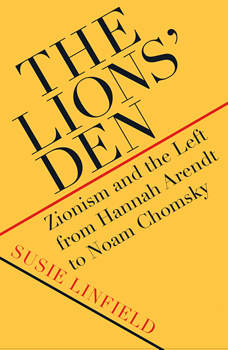 The Lions' Den: Zionism and the Left from Hannah Arendt to Noam Chomsky, Susie Linfield