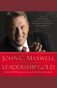 Leadership Gold: Lessons I've Learned from a Lifetime of Leading Lessons I've Learned from a Lifetime of Leading, John C. Maxwell