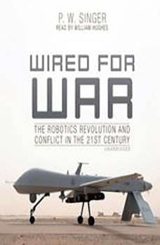 Wired for War: The Robotics Revolution and Conflict in the 21st Century The Robotics Revolution and Conflict in the 21st Century, P. W. Singer