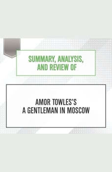 Summary, Analysis, and Review of Amor Towles's A Gentleman in Moscow, Start Publishing Notes
