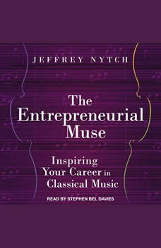 The Entrepreneurial Muse: Inspiring Your Career in Classical Music Inspiring Your Career in Classical Music, Jeffrey Nytch