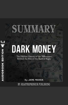 Summary of Dark Money: The Hidden History of the Billionaires Behind the Rise of the Radical Right by Jane Mayer, Readtrepreneur Publishing