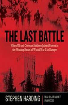 The Last Battle: When US and German Soldiers Joined Forces in the Waning Hours of World War II in Europe, Stephen Harding