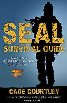 Seal Survival Guide: A Navy Seal's Secrets to Surviving Any Disaster, Cade Courtley