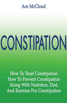 Constipation: How To Treat Constipation: How To Prevent Constipation: Along With Nutrition, Diet, And Exercise For Constipation , Ace McCloud