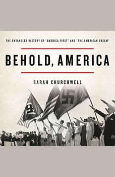 Behold, America: The Entangled History of America First and the American Dream The Entangled History of America First and the American Dream, Sarah Churchwell