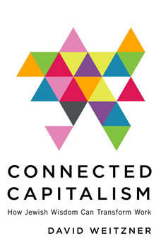 Connected Capitalism: How Jewish Wisdom Can Transform Work, David Weitzner