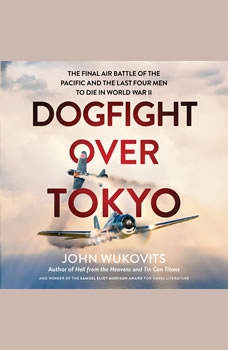 Dogfight over Tokyo: The Final Air Battle of the Pacific and the Last Four Men to Die in World War II, John Wukovits