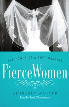 Fierce Women: The Power of a Soft Warrior, Kimberly Wagner