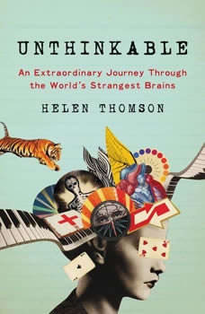 Unthinkable: An Extraordinary Journey Through the World's Strangest Brains, Helen Thomson