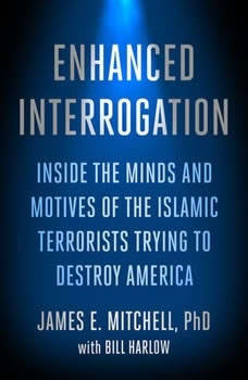 Enhanced Interrogation: Inside the Minds and Motives of the Islamic Terrorists Trying To Destroy America Inside the Minds and Motives of the Islamic Terrorists Trying To Destroy America, James E. Mitchell, Ph.D.