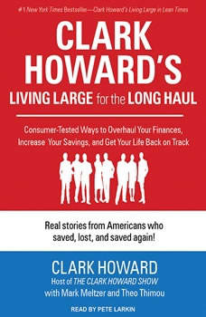 Clark Howard's Living Large for the Long Haul: Consumer-tested Ways to Overhaul Your Finances, Increase Your Savings, and Get Your Life Back on Track, Clark Howard