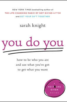 You Do You: How to Be Who You Are and Use What YouÂ've Got to Get What You Want, Sarah Knight