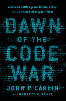 Dawn of the Code War: America's Battle Against Russia, China, and the Rising Global Cyber Threat, John P. Carlin